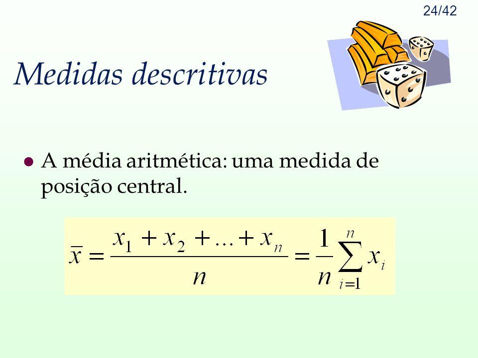 24/42 Medidas descritivas l A média aritmética: uma medida de posição central.