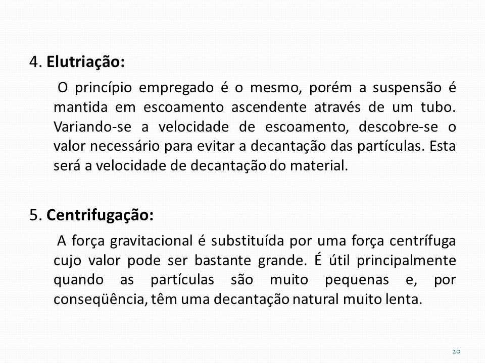 4. Elutriação: O princípio empregado é o mesmo, porém a suspensão é mantida em escoamento ascendente através de um tubo. Variando-se a velocidade de e