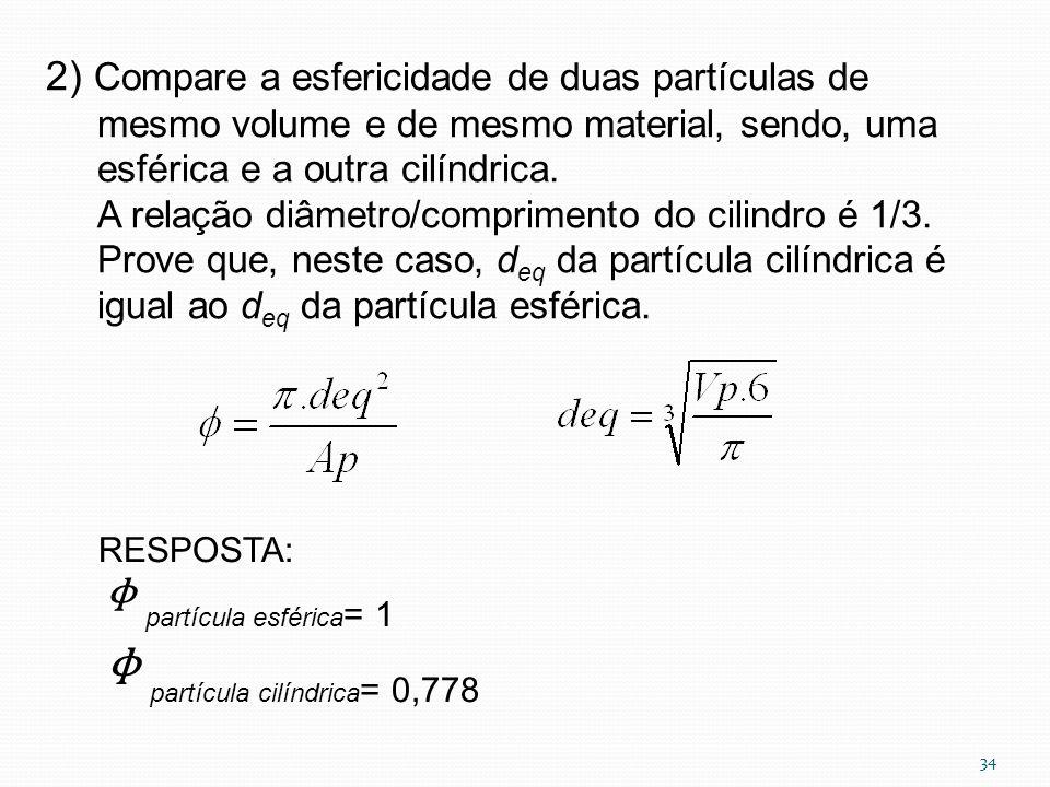 2) Compare a esfericidade de duas partículas de mesmo volume e de mesmo material, sendo, uma esférica e a outra cilíndrica. A relação diâmetro/comprim
