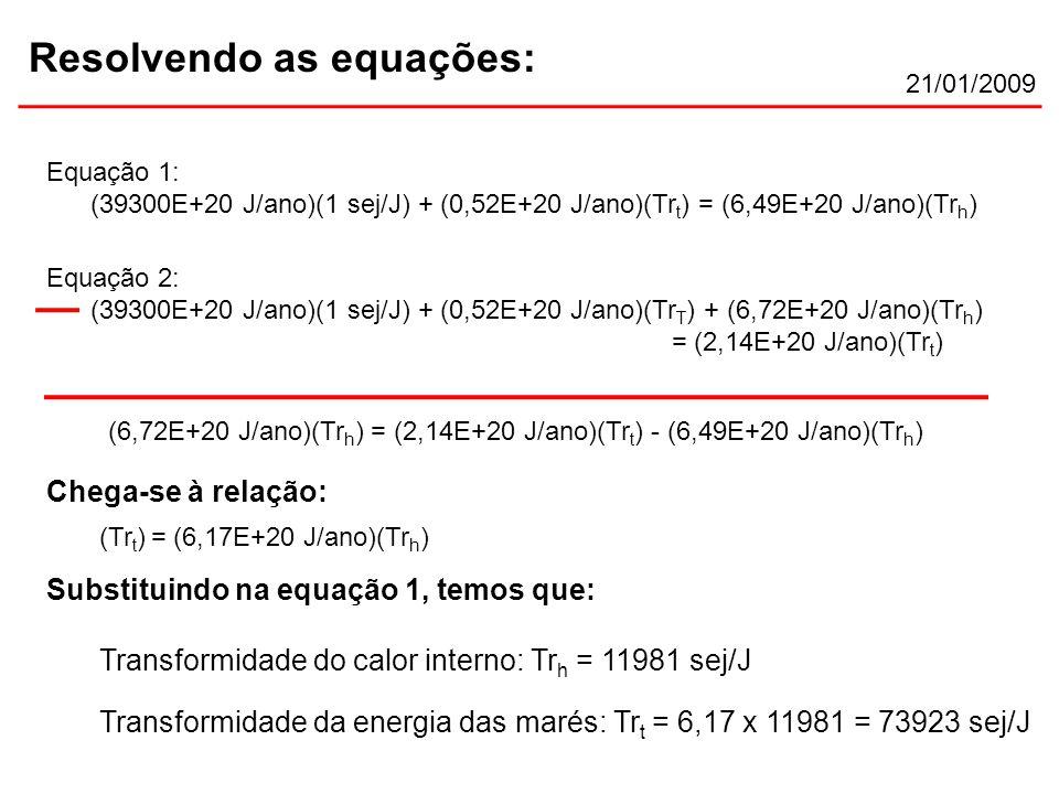 21/01/2009 Resolvendo as equações: Equação 2: (39300E+20 J/ano)(1 sej/J) + (0,52E+20 J/ano)(Tr T ) + (6,72E+20 J/ano)(Tr h ) = (2,14E+20 J/ano)(Tr t ) Equação 1: (39300E+20 J/ano)(1 sej/J) + (0,52E+20 J/ano)(Tr t ) = (6,49E+20 J/ano)(Tr h ) (Tr t ) = (6,17E+20 J/ano)(Tr h ) Chega-se à relação: (6,72E+20 J/ano)(Tr h ) = (2,14E+20 J/ano)(Tr t ) - (6,49E+20 J/ano)(Tr h ) Substituindo na equação 1, temos que: Transformidade do calor interno: Tr h = 11981 sej/J Transformidade da energia das marés: Tr t = 6,17 x 11981 = 73923 sej/J