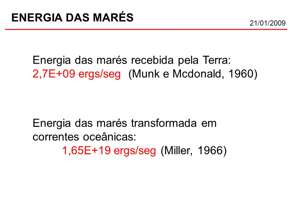 21/01/2009 ENERGIA DAS MARÉS Energia das marés recebida pela Terra: 2,7E+09 ergs/seg (Munk e Mcdonald, 1960) Energia das marés transformada em correntes oceânicas: 1,65E+19 ergs/seg (Miller, 1966)