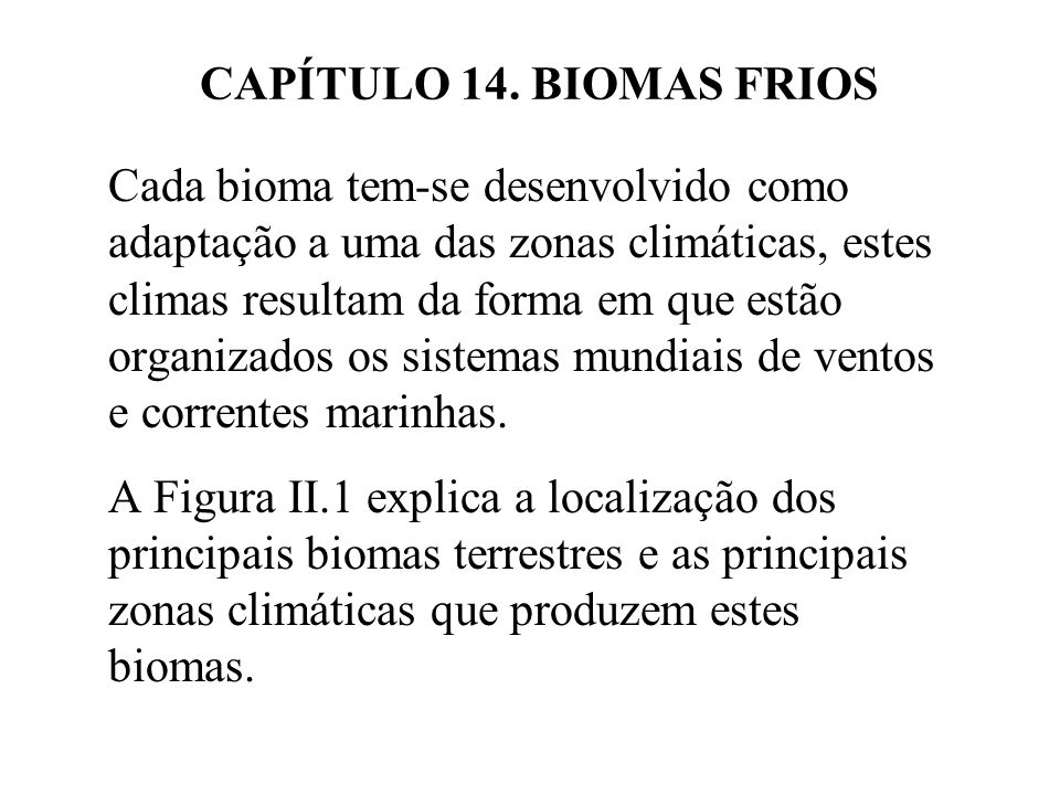 CAPÍTULO 14. BIOMAS FRIOS Cada bioma tem-se desenvolvido como adaptação a uma das zonas climáticas, estes climas resultam da forma em que estão organi