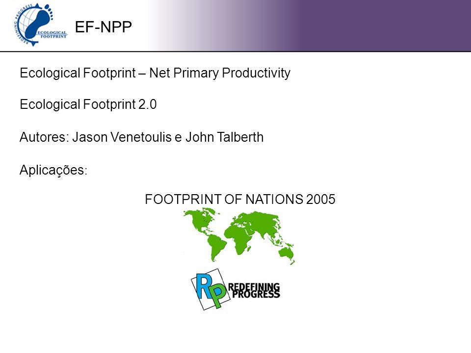 EF-NPP Ecological Footprint – Net Primary Productivity Ecological Footprint 2.0 Autores: Jason Venetoulis e John Talberth Aplicações : FOOTPRINT OF NATIONS 2005