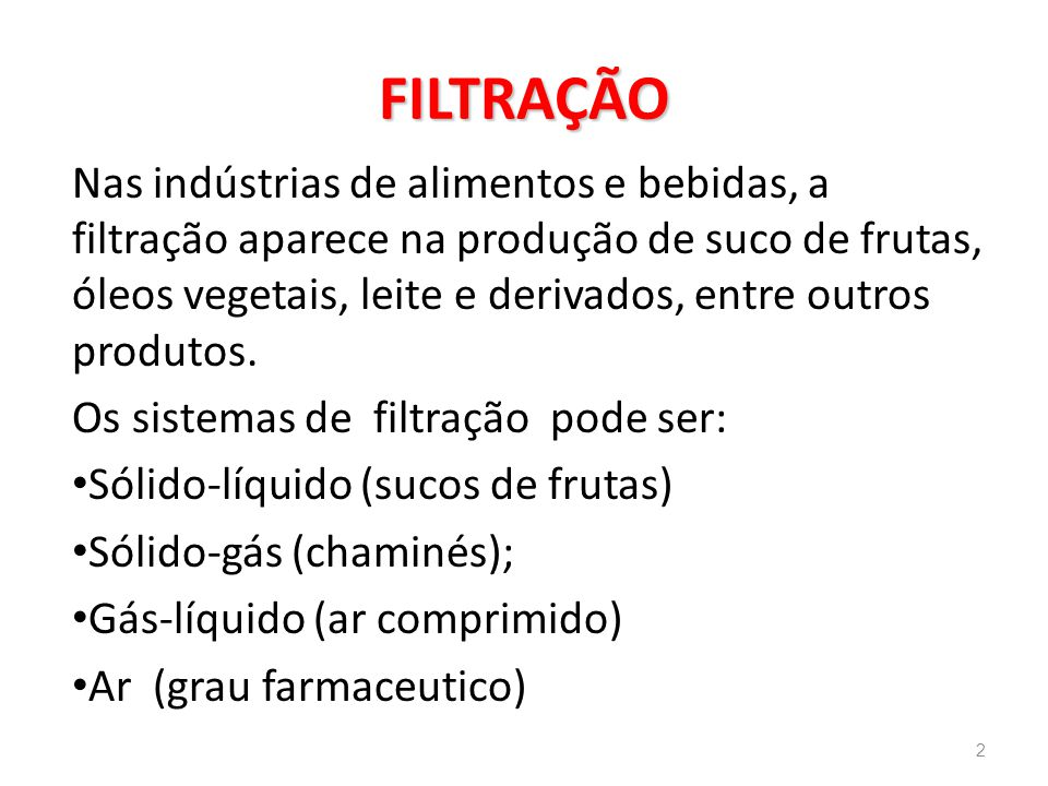 FILTRAÇÃO Nas indústrias de alimentos e bebidas, a filtração aparece na produção de suco de frutas, óleos vegetais, leite e derivados, entre outros produtos.
