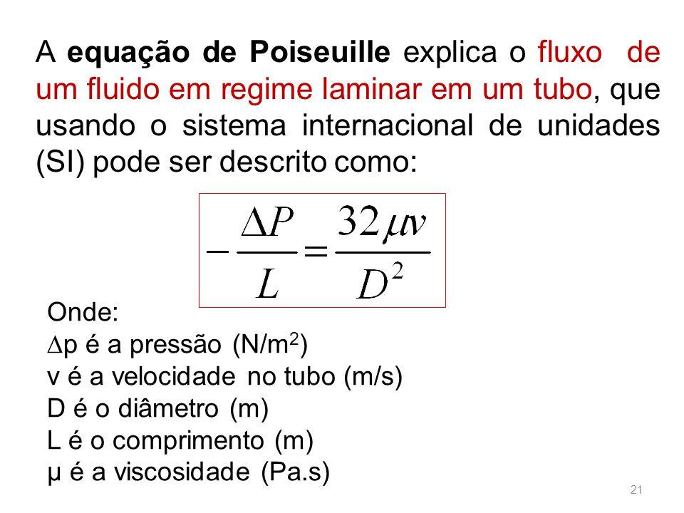 A equação de Poiseuille explica o fluxo de um fluido em regime laminar em um tubo, que usando o sistema internacional de unidades (SI) pode ser descrito como: Onde: ∆p é a pressão (N/m 2 ) v é a velocidade no tubo (m/s) D é o diâmetro (m) L é o comprimento (m) µ é a viscosidade (Pa.s) 21