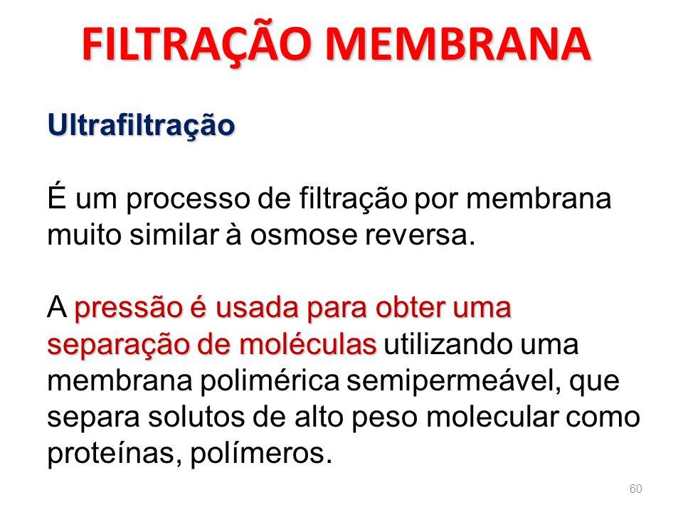 FILTRAÇÃO MEMBRANA Ultrafiltração É um processo de filtração por membrana muito similar à osmose reversa.