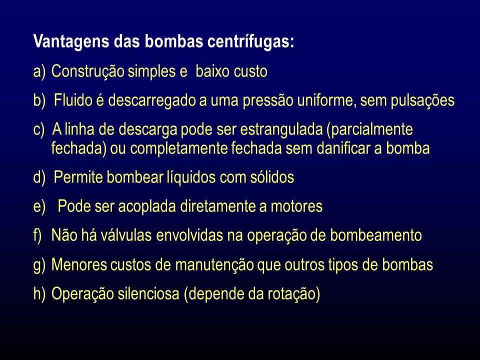 Vantagens das bombas centrífugas: a)Construção simples e baixo custo b) Fluido é descarregado a uma pressão uniforme, sem pulsações c) A linha de descarga pode ser estrangulada (parcialmente fechada) ou completamente fechada sem danificar a bomba d) Permite bombear líquidos com sólidos e) Pode ser acoplada diretamente a motores f)Não há válvulas envolvidas na operação de bombeamento g)Menores custos de manutenção que outros tipos de bombas h)Operação silenciosa (depende da rotação)