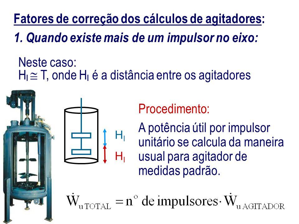 Fatores de correção dos cálculos de agitadores: 1. Quando existe mais de um impulsor no eixo: HlHl HlHl Procedimento: A potência útil por impulsor uni
