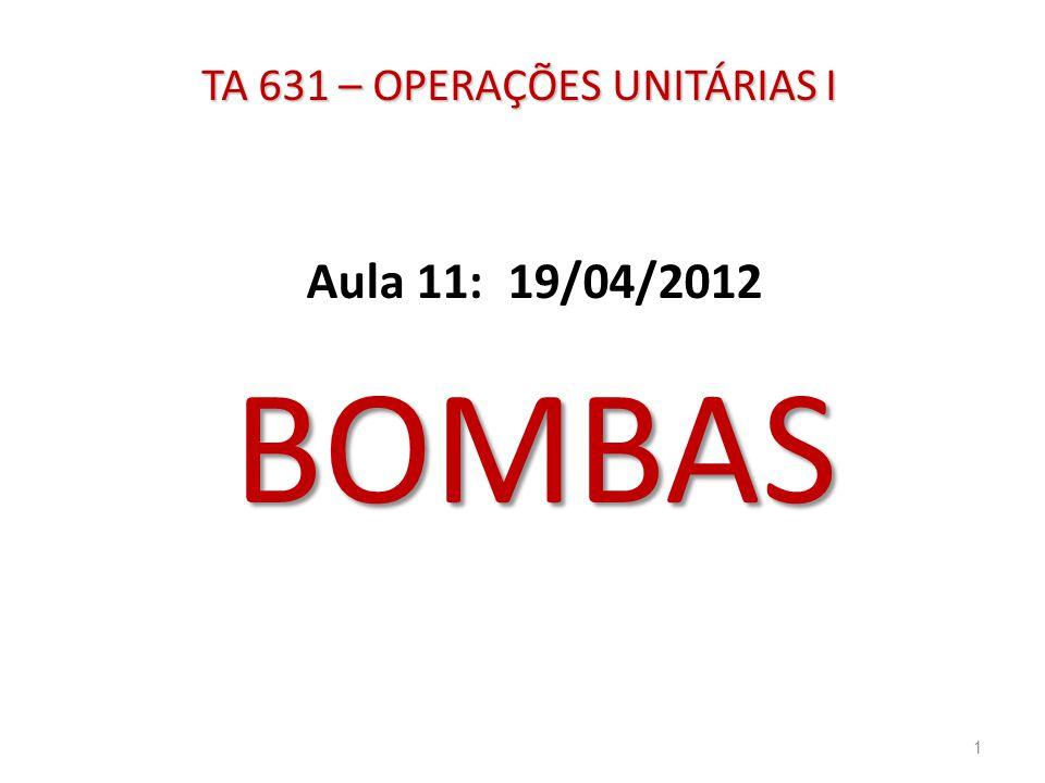 TA 631 – OPERAÇÕES UNITÁRIAS I Aula 11: 19/04/2012BOMBAS 1