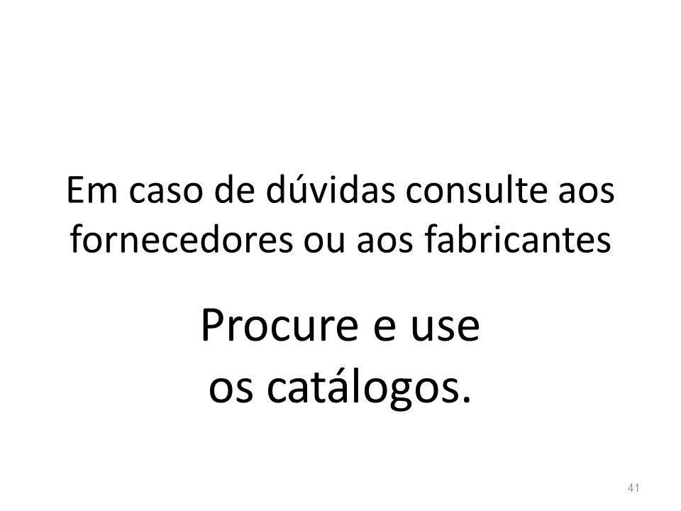 Em caso de dúvidas consulte aos fornecedores ou aos fabricantes Procure e use os catálogos. 41
