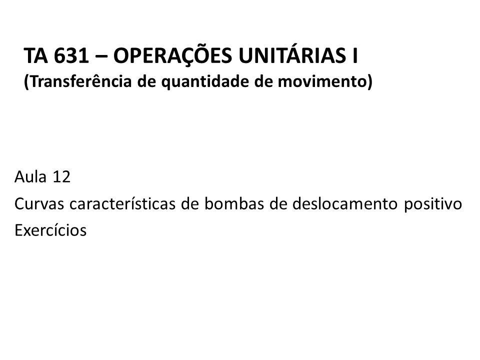 Aula 12 Curvas características de bombas de deslocamento positivo Exercícios TA 631 – OPERAÇÕES UNITÁRIAS I (Transferência de quantidade de movimento)
