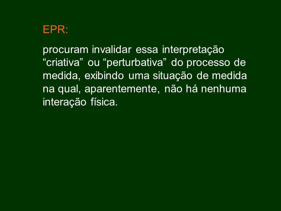 EPR: procuram invalidar essa interpretação criativa ou perturbativa do processo de medida, exibindo uma situação de medida na qual, aparentemente, não há nenhuma interação física.