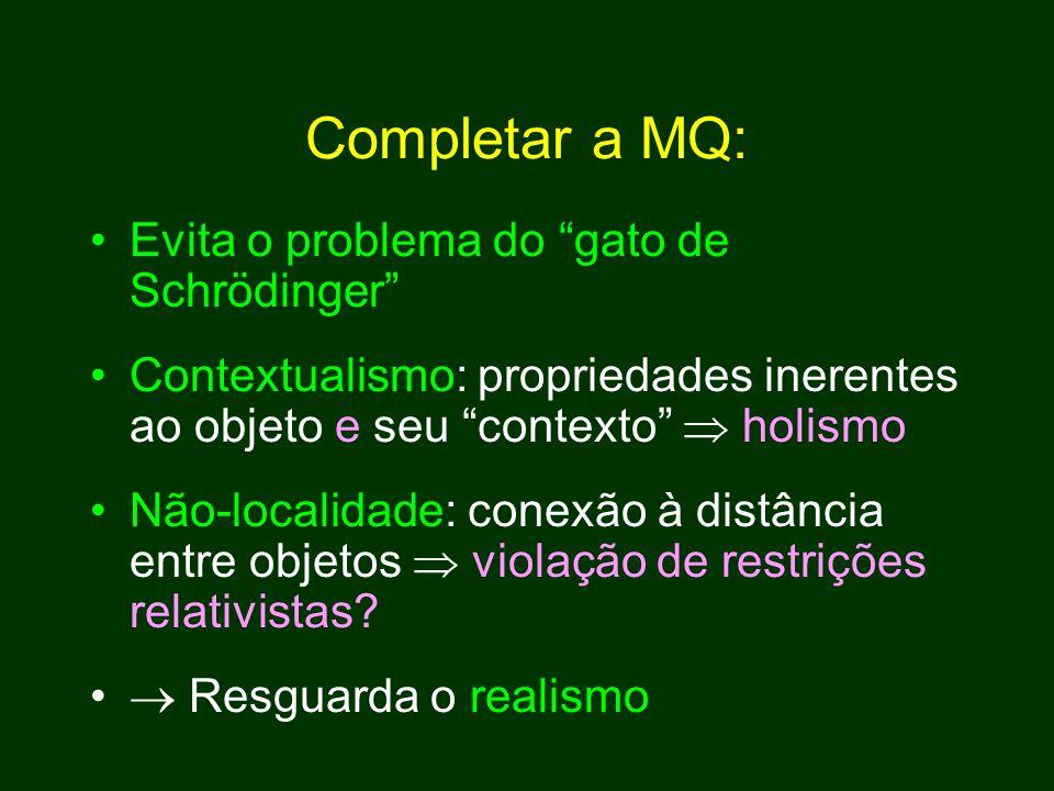 Completar a MQ: Evita o problema do gato de Schrödinger Contextualismo: propriedades inerentes ao objeto e seu contexto  holismo Não-localidade: conexão à distância entre objetos  violação de restrições relativistas.