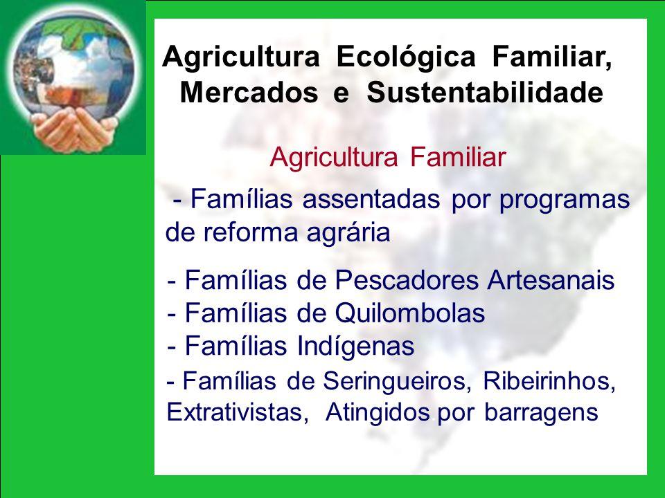 Agricultura Ecológica Familiar, Mercados e Sustentabilidade Agricultura Familiar - Famílias assentadas por programas de reforma agrária - Famílias de