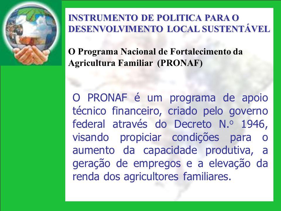 INSTRUMENTO DE POLITICA PARA O DESENVOLVIMENTO LOCAL SUSTENTÁVEL O Programa Nacional de Fortalecimento da Agricultura Familiar (PRONAF) O PRONAF é um