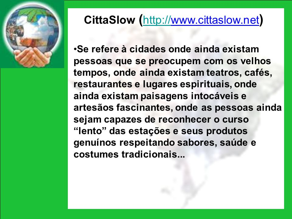 CittaSlow ( http://www.cittaslow.net ) http:// Se refere à cidades onde ainda existam pessoas que se preocupem com os velhos tempos, onde ainda exista