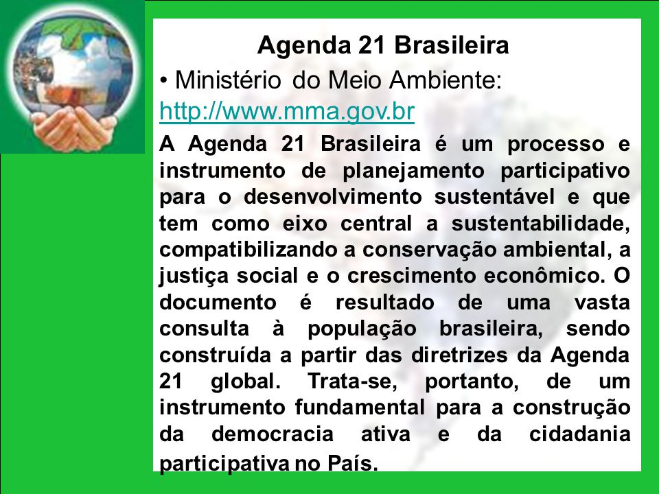 Agenda 21 Brasileira Ministério do Meio Ambiente: http://www.mma.gov.br A Agenda 21 Brasileira é um processo e instrumento de planejamento participati