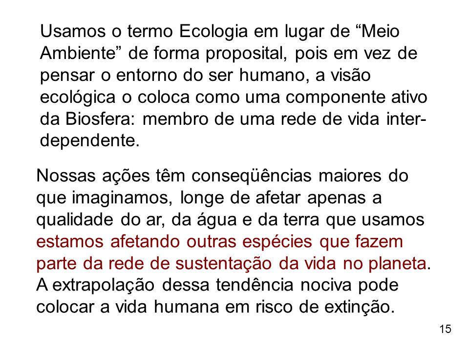 """15 Usamos o termo Ecologia em lugar de """"Meio Ambiente"""" de forma proposital, pois em vez de pensar o entorno do ser humano, a visão ecológica o coloca"""