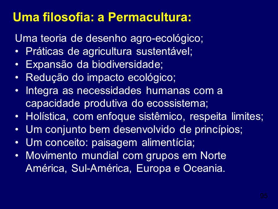 95 Uma filosofia: a Permacultura: Uma teoria de desenho agro-ecológico; Práticas de agricultura sustentável; Expansão da biodiversidade; Redução do im