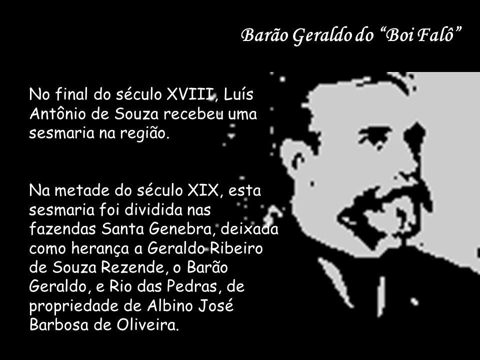 """Barão Geraldo do """"Boi Falô"""" No final do século XVIII, Luís Antônio de Souza recebeu uma sesmaria na região. Na metade do século XIX, esta sesmaria foi"""