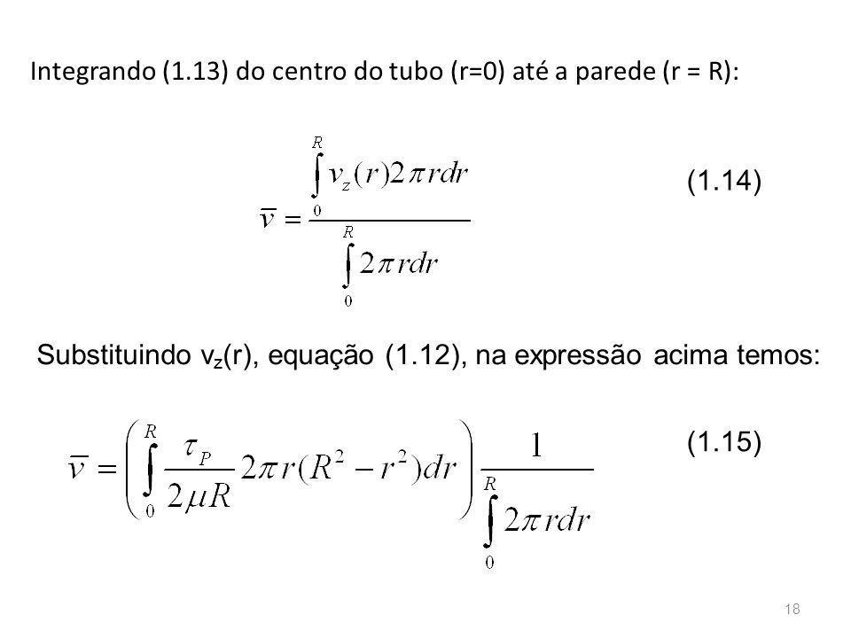 Integrando (1.13) do centro do tubo (r=0) até a parede (r = R): Substituindo v z (r), equação (1.12), na expressão acima temos: (1.14) (1.15) 18