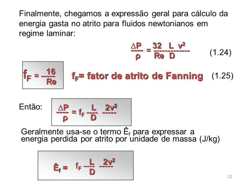 Finalmente, chegamos a expressão geral para cálculo da energia gasta no atrito para fluidos newtonianos em regime laminar: Geralmente usa-se o termo Ê f para expressar a energia perdida por atrito por unidade de massa (J/kg) (1.24) ---- = ------------- ---- = ------------- ∆P 32 L v 2 ρ Re D ---- = f F ---- ----- ---- = f F ---- ----- ∆P L 2v 2 ρ D f F = ----- f F = ----- 16 Re Então: (1.25) f F = fator de atrito de Fanning Êf =Êf =Êf =Êf = f F ---- ----- L 2v 2 D 22