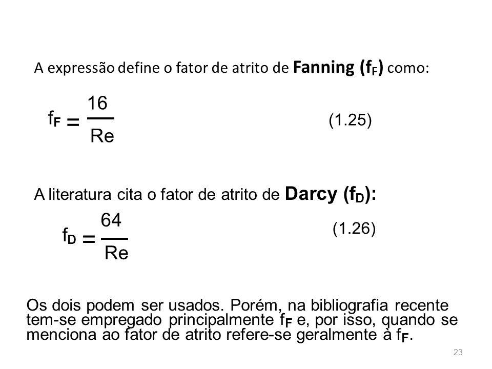 A expressão define o fator de atrito de Fanning (f F ) como: A literatura cita o fator de atrito de Darcy (f D ): Os dois podem ser usados.