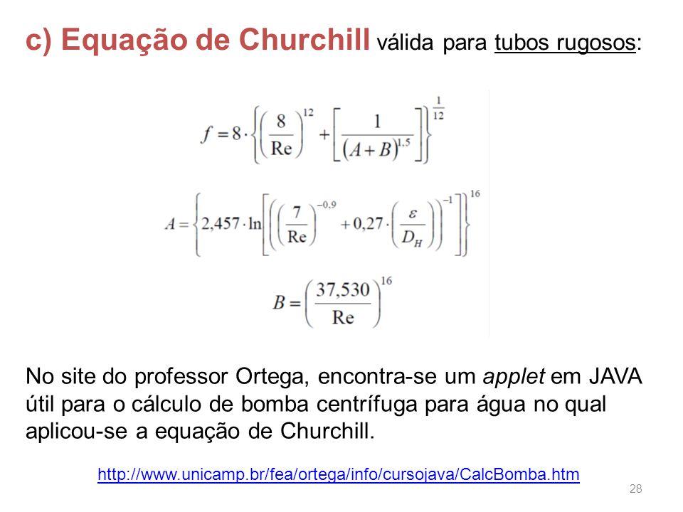 28 c) Equação de Churchill válida para tubos rugosos: No site do professor Ortega, encontra-se um applet em JAVA útil para o cálculo de bomba centrífuga para água no qual aplicou-se a equação de Churchill.
