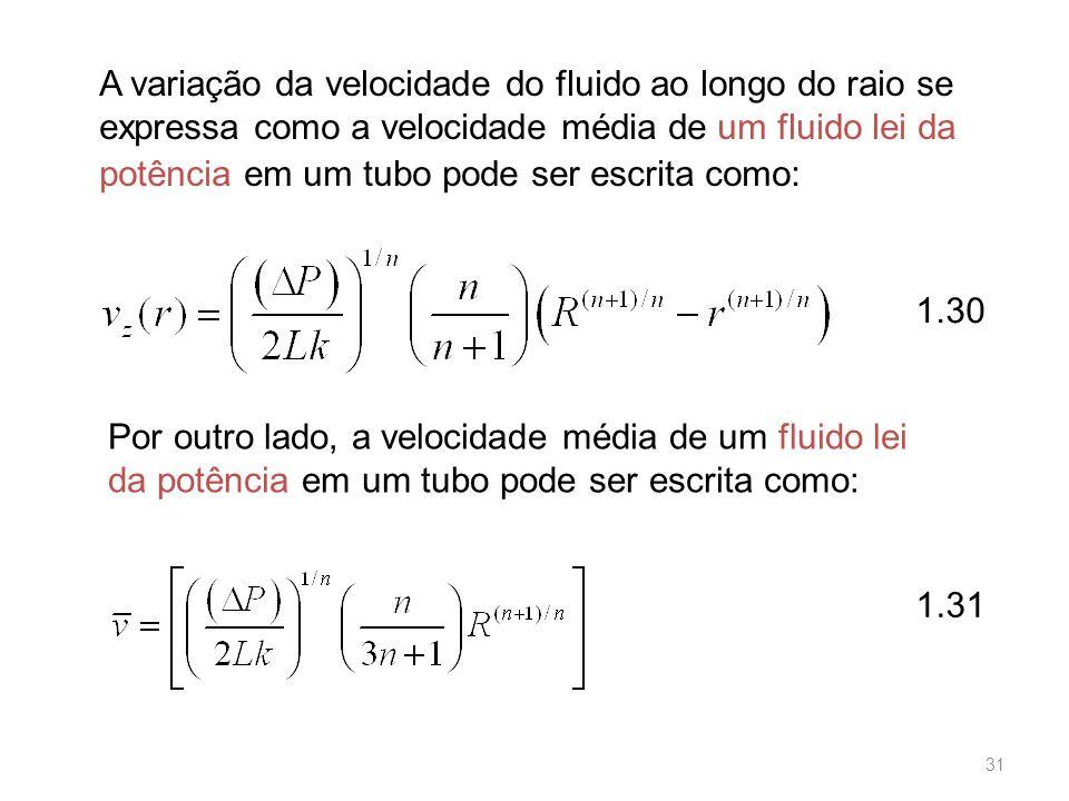 A variação da velocidade do fluido ao longo do raio se expressa como a velocidade média de um fluido lei da potência em um tubo pode ser escrita como: Por outro lado, a velocidade média de um fluido lei da potência em um tubo pode ser escrita como: 1.31 1.30 31