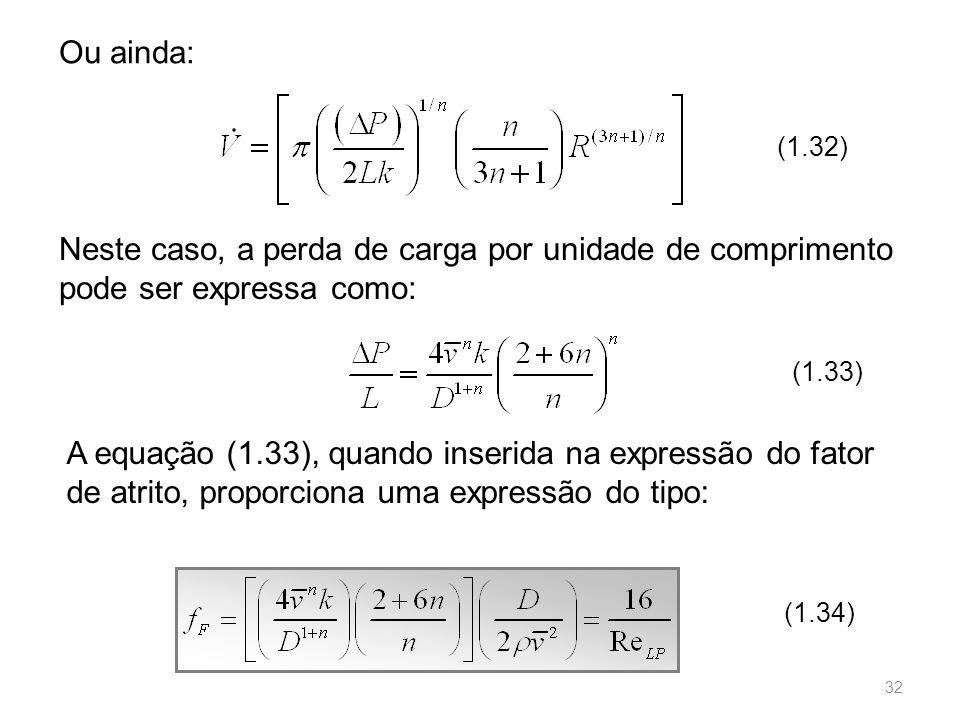 Neste caso, a perda de carga por unidade de comprimento pode ser expressa como: (1.33) A equação (1.33), quando inserida na expressão do fator de atrito, proporciona uma expressão do tipo: (1.34) Ou ainda: (1.32) 32