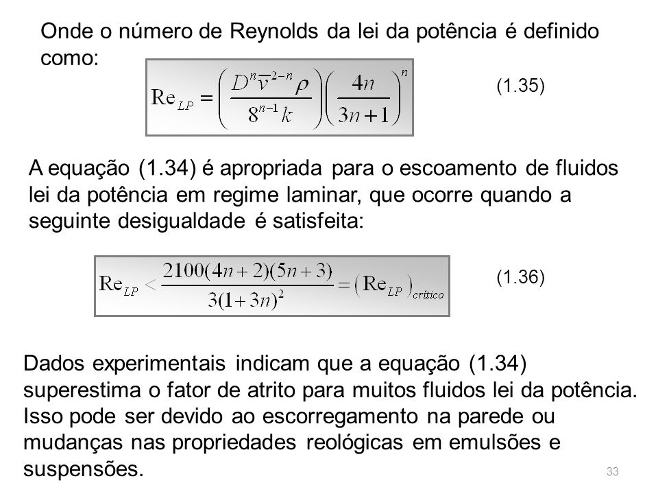 Onde o número de Reynolds da lei da potência é definido como: (1.35) A equação (1.34) é apropriada para o escoamento de fluidos lei da potência em regime laminar, que ocorre quando a seguinte desigualdade é satisfeita: (1.36) Dados experimentais indicam que a equação (1.34) superestima o fator de atrito para muitos fluidos lei da potência.