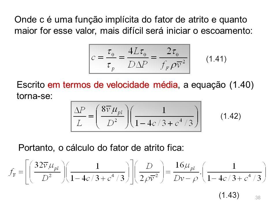 Onde c é uma função implícita do fator de atrito e quanto maior for esse valor, mais difícil será iniciar o escoamento: (1.41) em termos de velocidade média Escrito em termos de velocidade média, a equação (1.40) torna-se: (1.42) Portanto, o cálculo do fator de atrito fica: (1.43) 38