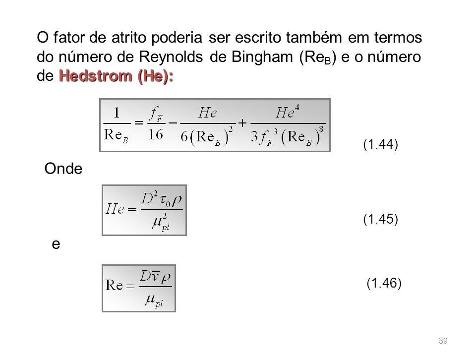 Hedstrom (He): O fator de atrito poderia ser escrito também em termos do número de Reynolds de Bingham (Re B ) e o número de Hedstrom (He): (1.44) Onde e (1.45) (1.46) 39