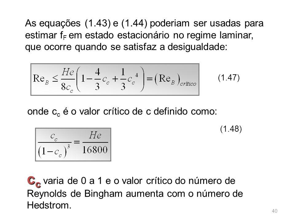 As equações (1.43) e (1.44) poderiam ser usadas para estimar f F em estado estacionário no regime laminar, que ocorre quando se satisfaz a desigualdade: (1.47) onde c c é o valor crítico de c definido como: (1.48) c c c c varia de 0 a 1 e o valor crítico do número de Reynolds de Bingham aumenta com o número de Hedstrom.
