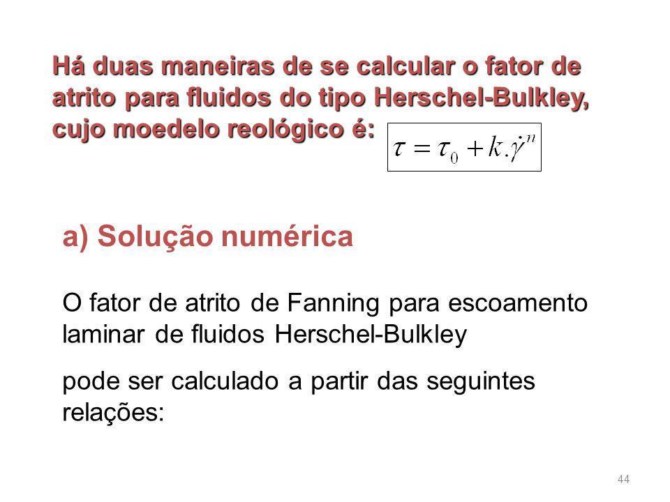 a) Solução numérica Há duas maneiras de se calcular o fator de atrito para fluidos do tipo Herschel-Bulkley, cujo moedelo reológico é: O fator de atrito de Fanning para escoamento laminar de fluidos Herschel-Bulkley pode ser calculado a partir das seguintes relações: 44