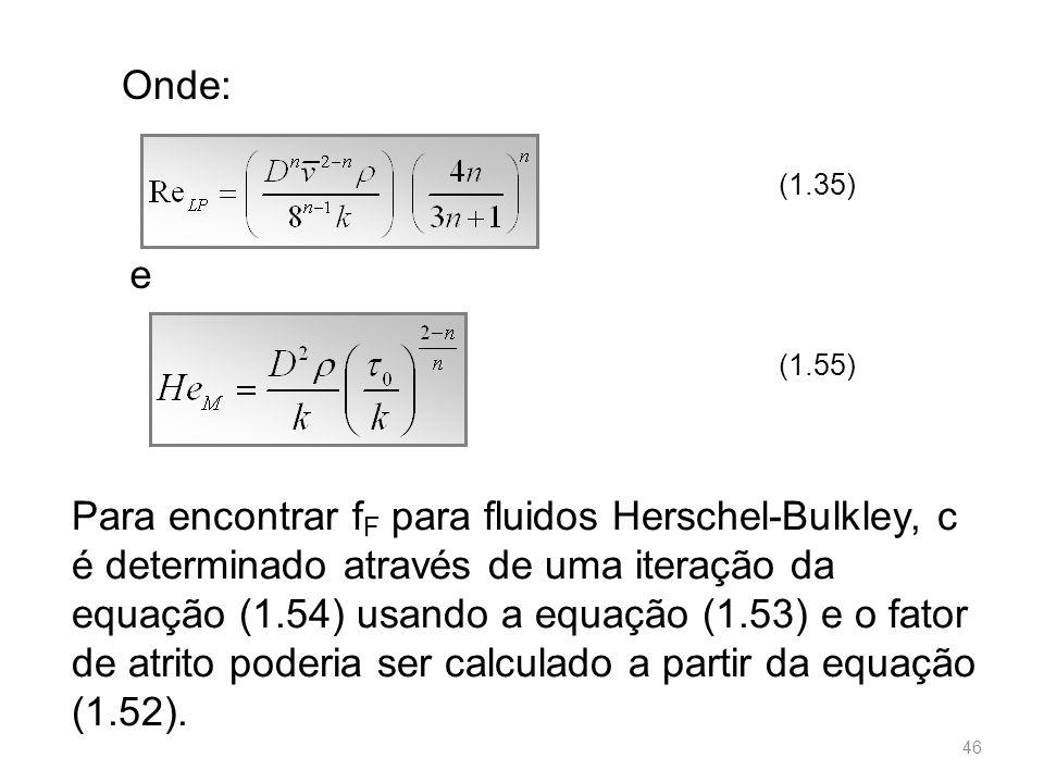 Onde: (1.35) (1.55) e Para encontrar f F para fluidos Herschel-Bulkley, c é determinado através de uma iteração da equação (1.54) usando a equação (1.53) e o fator de atrito poderia ser calculado a partir da equação (1.52).