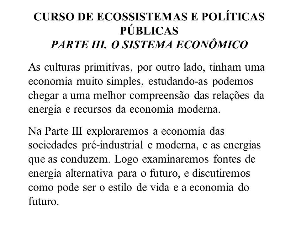 CURSO DE ECOSSISTEMAS E POLÍTICAS PÚBLICAS PARTE III. O SISTEMA ECONÔMICO As culturas primitivas, por outro lado, tinham uma economia muito simples, e