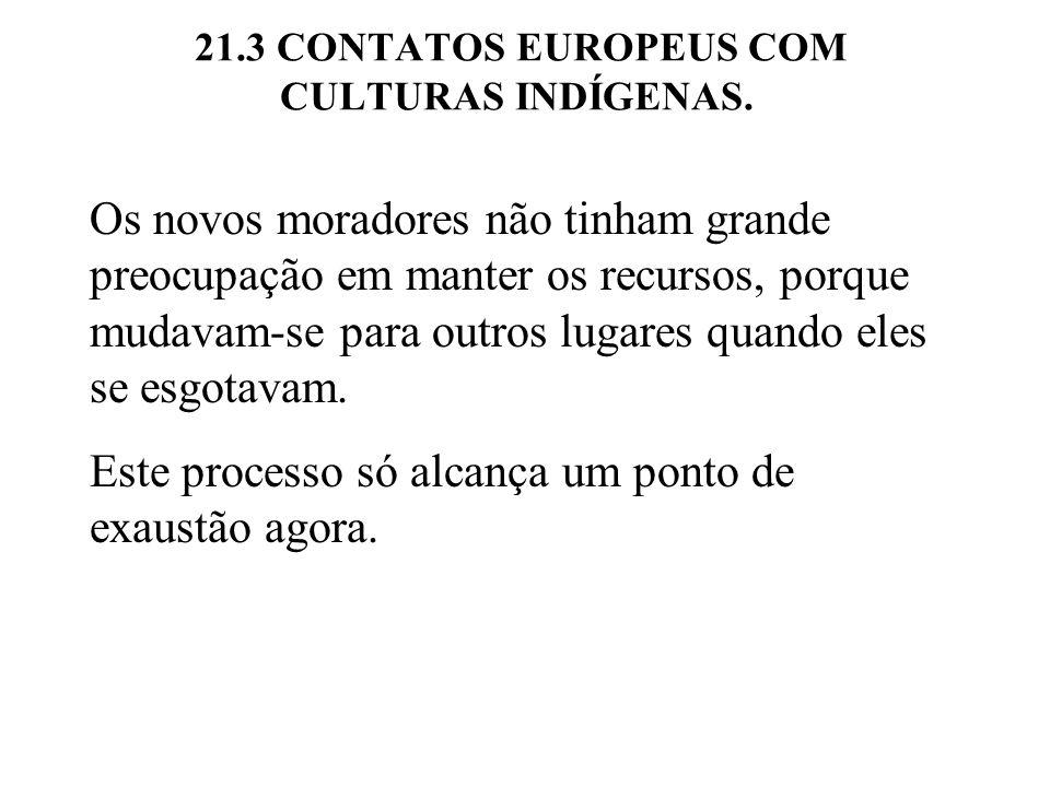 21.3 CONTATOS EUROPEUS COM CULTURAS INDÍGENAS. Os novos moradores não tinham grande preocupação em manter os recursos, porque mudavam-se para outros l