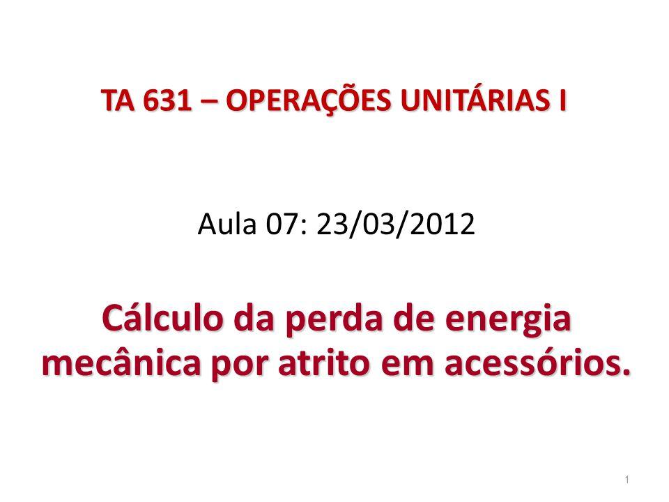 1 TA 631 – OPERAÇÕES UNITÁRIAS I Aula 07: 23/03/2012 Cálculo da perda de energia mecânica por atrito em acessórios.