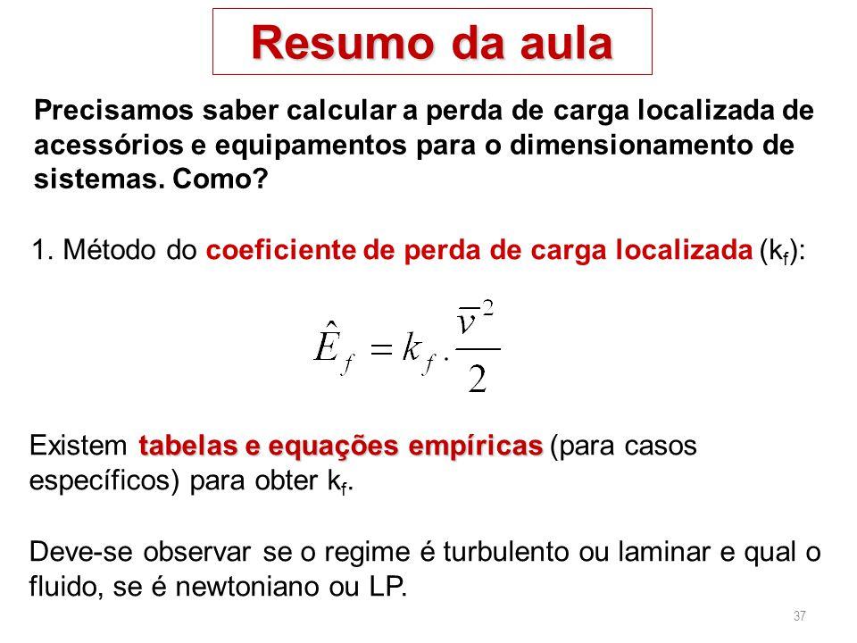 37 Resumo da aula 1.Método do coeficiente de perda de carga localizada (k f ): Precisamos saber calcular a perda de carga localizada de acessórios e e