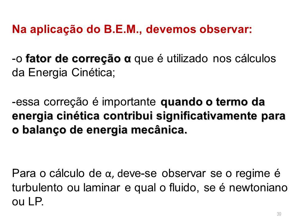 39 Na aplicação do B.E.M., devemos observar: fator de correção α -o fator de correção α que é utilizado nos cálculos da Energia Cinética; quando o ter