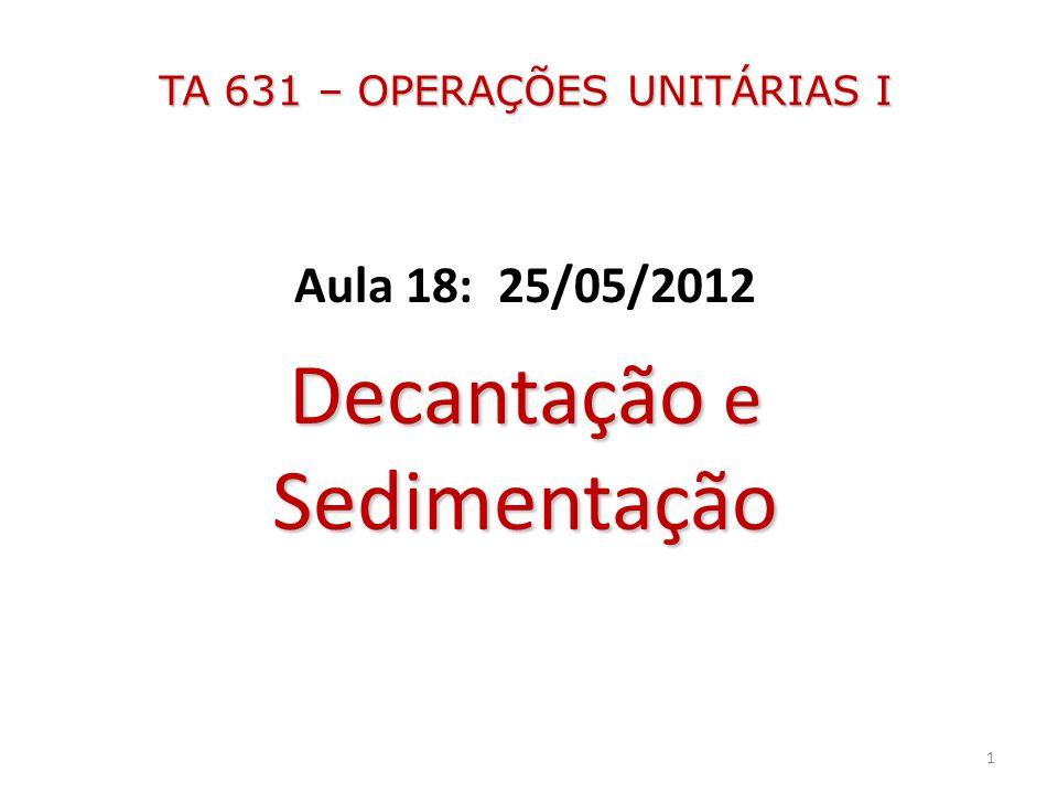 TA 631 – OPERAÇÕES UNITÁRIAS I Aula 18: 25/05/2012 Decantação e Sedimentação 1