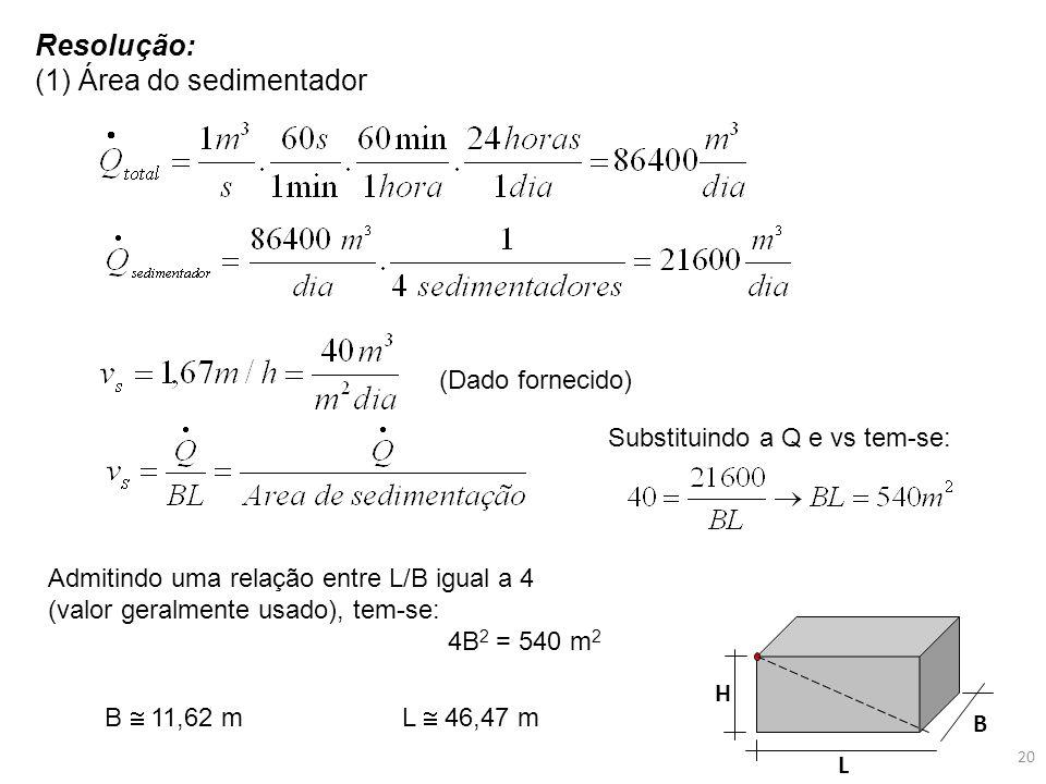 Resolução: (1) Área do sedimentador (Dado fornecido) Substituindo a Q e vs tem-se: Admitindo uma relação entre L/B igual a 4 (valor geralmente usado),