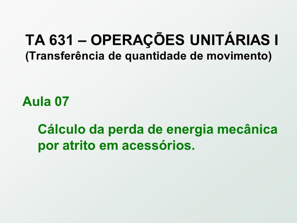 TA 631 – OPERAÇÕES UNITÁRIAS I (Transferência de quantidade de movimento) Cálculo da perda de energia mecânica por atrito em acessórios.