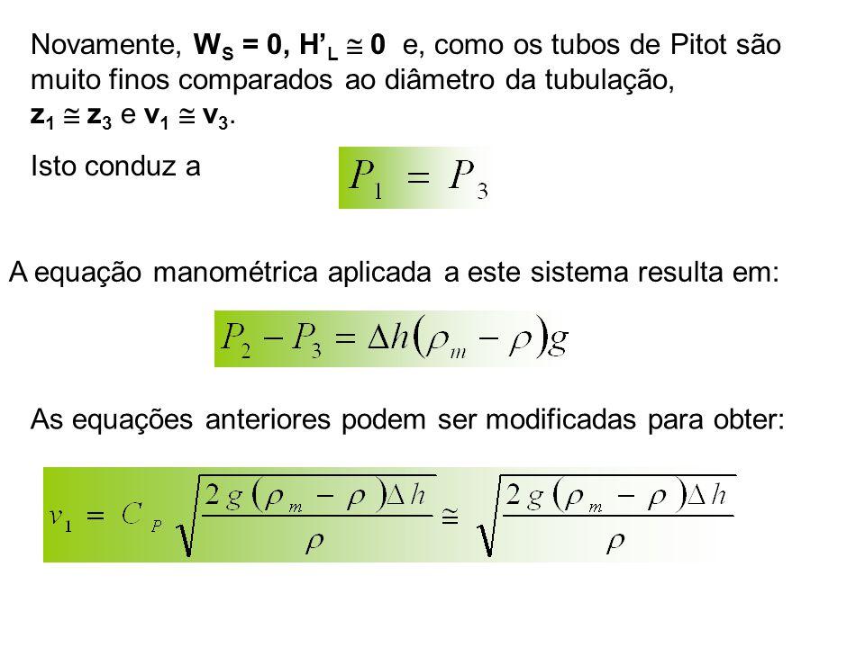 Novamente, W S = 0, H' L  0 e, como os tubos de Pitot são muito finos comparados ao diâmetro da tubulação, z 1  z 3 e v 1  v 3. Isto conduz a A equ
