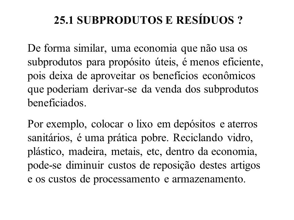 25.1 SUBPRODUTOS E RESÍDUOS ? De forma similar, uma economia que não usa os subprodutos para propósito úteis, é menos eficiente, pois deixa de aprovei