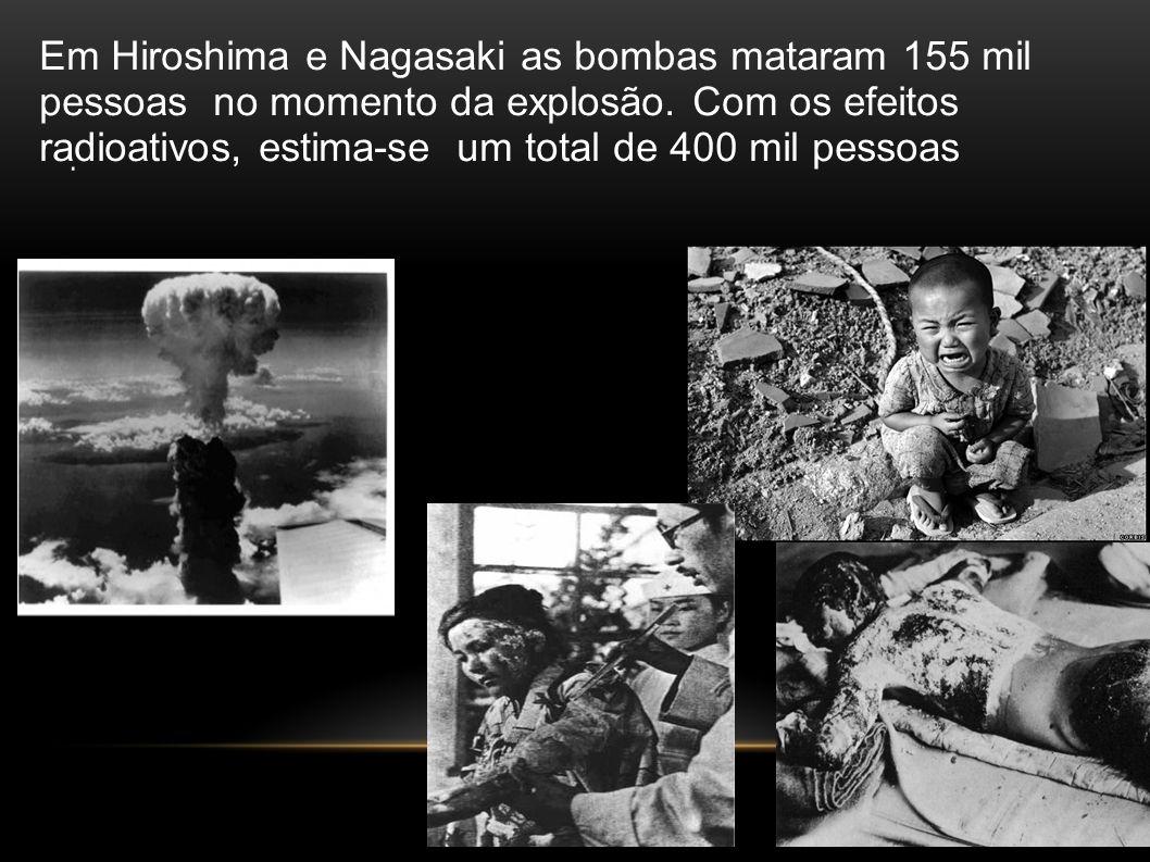 . Em Hiroshima e Nagasaki as bombas mataram 155 mil pessoas no momento da explosão. Com os efeitos radioativos, estima-se um total de 400 mil pessoas