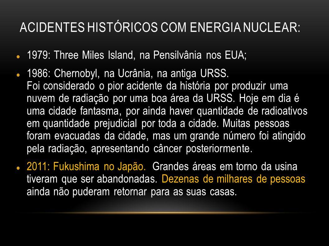 ACIDENTES HISTÓRICOS COM ENERGIA NUCLEAR: 1979: Three Miles Island, na Pensilvânia nos EUA; 1986: Chernobyl, na Ucrânia, na antiga URSS. Foi considera