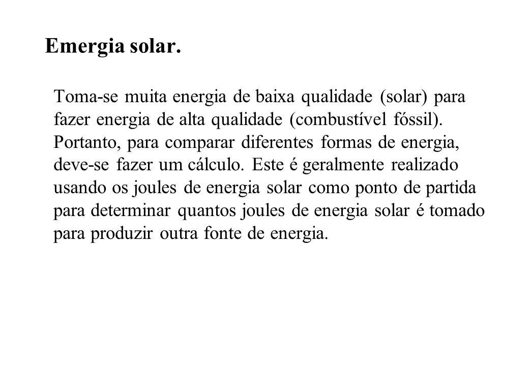 Emergia solar. Toma-se muita energia de baixa qualidade (solar) para fazer energia de alta qualidade (combustível fóssil). Portanto, para comparar dif