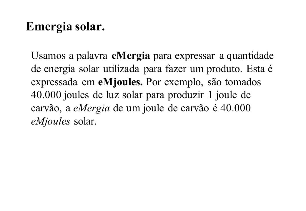 Emergia solar. Usamos a palavra eMergia para expressar a quantidade de energia solar utilizada para fazer um produto. Esta é expressada em eMjoules. P